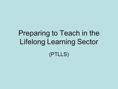 Preparing to Teach in the Lifelong Learning Sector (PTLLS)