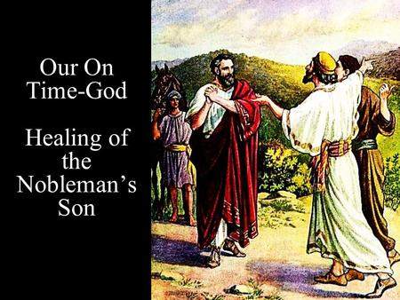 Our On Time-God Healing of the Nobleman's Son. Note: Any videos in this presentation will only play online. After you download the slideshow, you will.