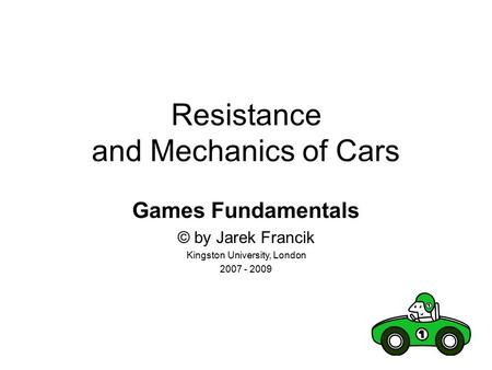 Resistance and Mechanics of Cars Games Fundamentals © by Jarek Francik Kingston University, London 2007 - 2009.