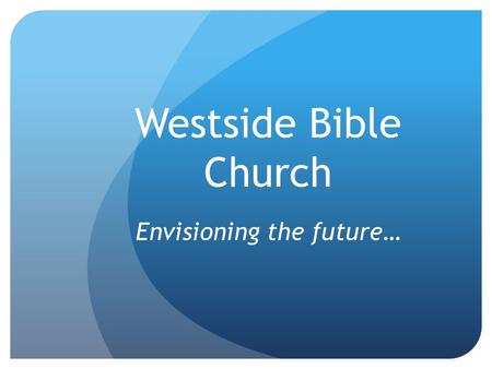 Westside Bible Church Envisioning the future…. Why does Westside exist? It was he who gave some to be apostles, some to be prophets, some to be evangelists,