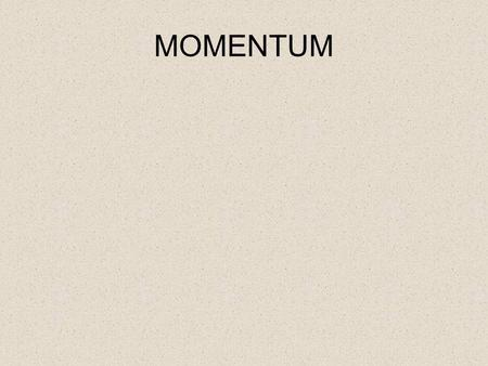 MOMENTUM. Specification Forces and motion Forces, movement, shape and momentum know and use the relationship: momentum = mass × velocity p = m × v use.