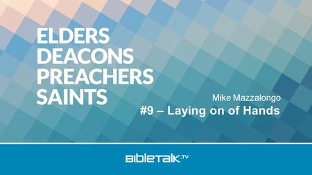 "Mike Mazzalongo #9 – Laying on of Hands. Review Who are the Elders? Who are the Deacons? Issues: –""Husband of one wife"" –Deaconess."