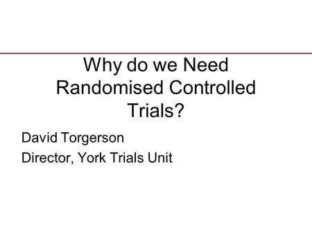 Why do we Need Randomised Controlled Trials? David Torgerson Director, York Trials Unit.