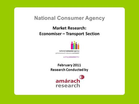 National Consumer Agency Market Research: Economiser – Transport Section February 2011 Research Conducted by.