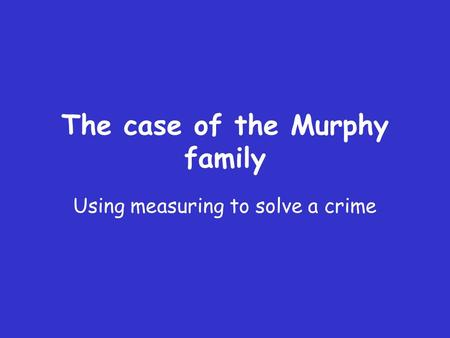 The case of the Murphy family Using measuring to solve a crime.