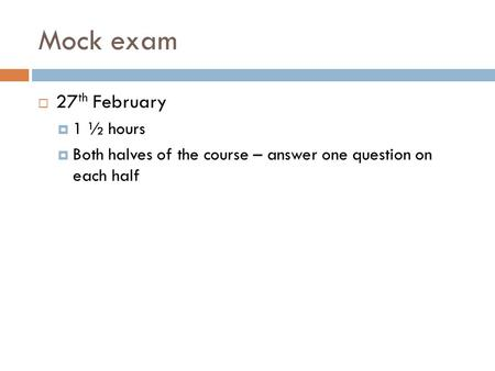 Mock exam  27 th February  1 ½ hours  Both halves of the course – answer one question on each half.