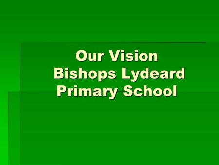 Our Vision Bishops Lydeard Primary School. Improve the quality of teaching to good or better through:  Continuing Professional Development  North Somerset.