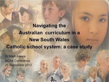 Navigating the Australian curriculum in a New South Wales Catholic school system: a case study Dr Mark Askew ACSA Conference 26 September 2013.