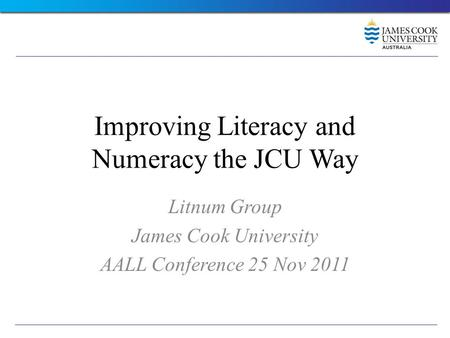 Improving Literacy and Numeracy the JCU Way Litnum Group James Cook University AALL Conference 25 Nov 2011.