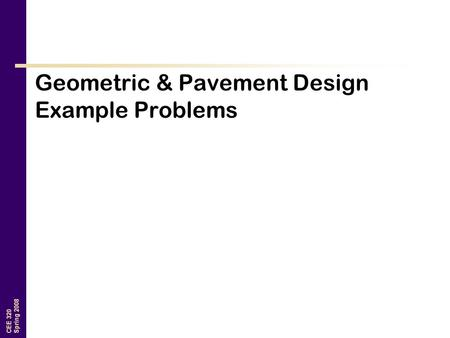 CEE 320 Spring 2008 Geometric & Pavement Design Example Problems.