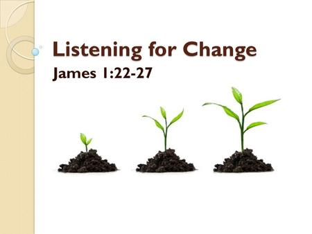Listening for Change James 1:22-27. We're not really listening… …if we're not really changing.