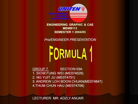 ENGINEERING GRAPHIC & CAE MEMB113 SEMESTER 1 2004/05 Pro/ENGINEER PRESENTATION GROUP 7 SECTION 03A 1. SIOW FUNG WEI (ME074529) 2. NG YUIT JU (ME074751)