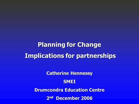 Planning for Change Implications for partnerships Implications for partnerships Catherine Hennessy SMEI Drumcondra Education Centre 2 nd December 2006.