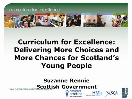 Curriculum for Excellence: Delivering More Choices and More Chances for Scotland's Young People Suzanne Rennie Scottish Government.