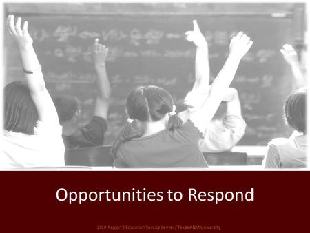 Opportunities to Respond 2010 Region 3 Education Service Center / Texas A&M University.