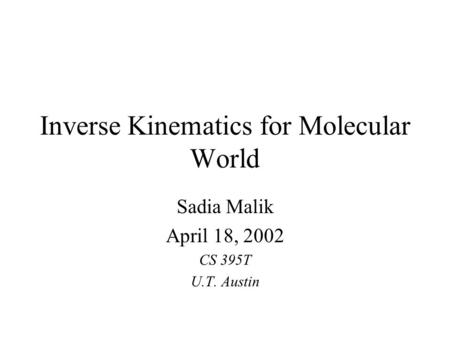Inverse Kinematics for Molecular World Sadia Malik April 18, 2002 CS 395T U.T. Austin.