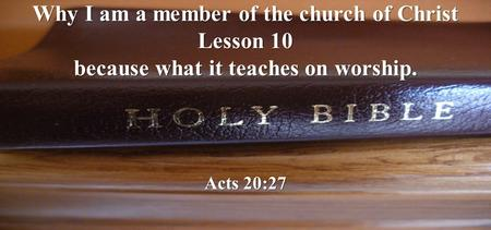 Why I am a member of the church of Christ Lesson 10 because what it teaches on worship. Acts 20:27.
