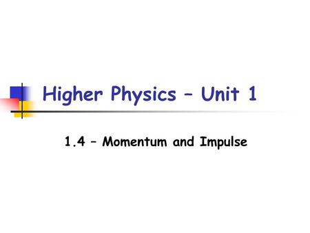 Higher Physics – Unit 1 1.4 – Momentum and Impulse.
