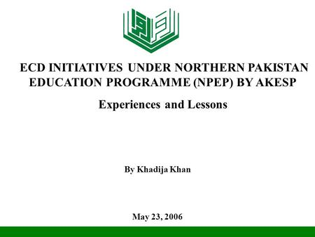 By Khadija Khan May 23, 2006 ECD INITIATIVES UNDER NORTHERN PAKISTAN EDUCATION PROGRAMME (NPEP) BY AKESP Experiences and Lessons.