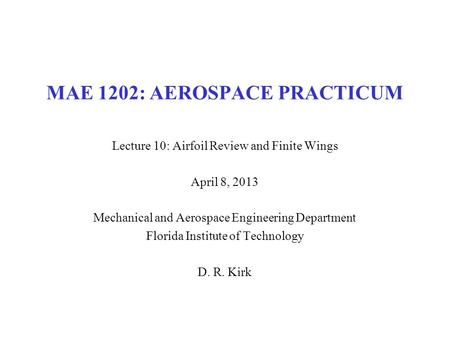MAE 1202: AEROSPACE PRACTICUM Lecture 10: Airfoil Review and Finite Wings April 8, 2013 Mechanical and Aerospace Engineering Department Florida Institute.