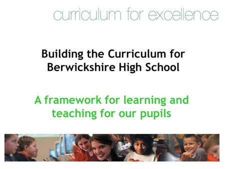 Building the Curriculum for Berwickshire High School A framework for learning and teaching for our pupils.