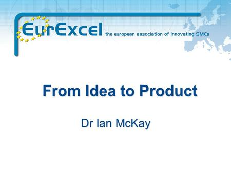 From Idea to Product Dr Ian McKay We help SMEs to harness the benefits of european research funding through: concept development consortium generation.