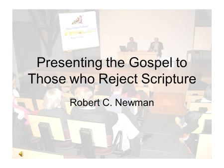 Presenting the Gospel to Those who Reject Scripture Robert C. Newman.