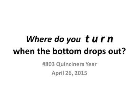 T u r n Where do you t u r n when the bottom drops out? #803 Quincinera Year April 26, 2015.