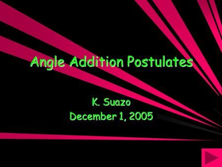Angle Addition Postulates K. Suazo December 1, 2005.