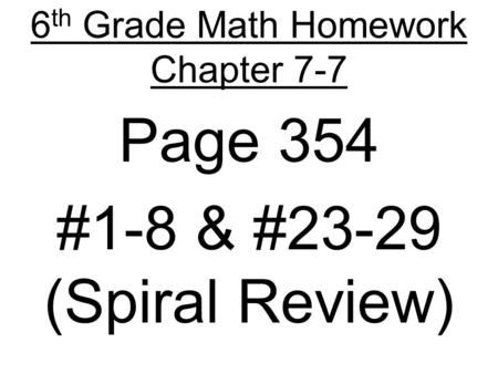 6 th Grade Math Homework Chapter 7-7 Page 354 #1-8 & #23-29 (Spiral Review)