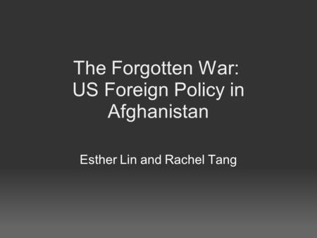 The Forgotten War: US Foreign Policy in Afghanistan Esther Lin and Rachel Tang.