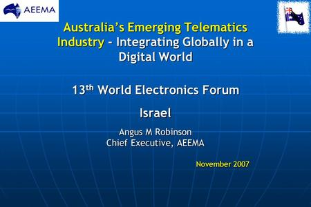 Australia's Emerging Telematics Industry - Integrating Globally in a <strong>Digital</strong> World 13 th World Electronics Forum Israel Angus M Robinson Chief Executive,