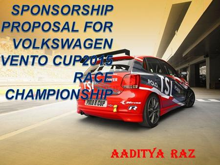AADITYA RAZ EVENT NAME : VOLKSWAGEN VENTO CUP 2015 CONTACT NAME : AADITYA RAZ COMPANY NAME : VOLKSWAGEN MOTORSPORTS  ADDRESS :