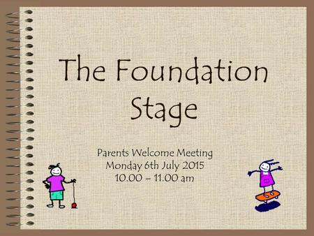 The Foundation Stage Parents Welcome Meeting Monday 6th July 2015 10.00 – 11.00 am.