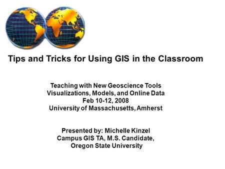 Tips and Tricks for Using GIS in the Classroom Teaching with New Geoscience Tools Visualizations, Models, and Online Data Feb 10-12, 2008 University of.