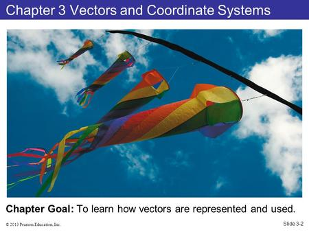 © 2013 Pearson Education, Inc. Chapter Goal: To learn how vectors are represented and used. Chapter 3 Vectors and Coordinate Systems Slide 3-2.