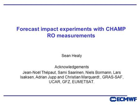Forecast impact experiments with CHAMP RO measurements Sean Healy Acknowledgements Jean-Noël Thépaut, Sami Saarinen, Niels Bormann, Lars Isaksen, Adrian.