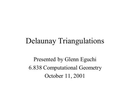 Delaunay Triangulations Presented by Glenn Eguchi 6.838 Computational Geometry October 11, 2001.