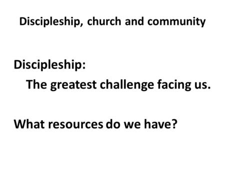 Discipleship, church and community Discipleship: The greatest challenge facing us. What resources do we have?