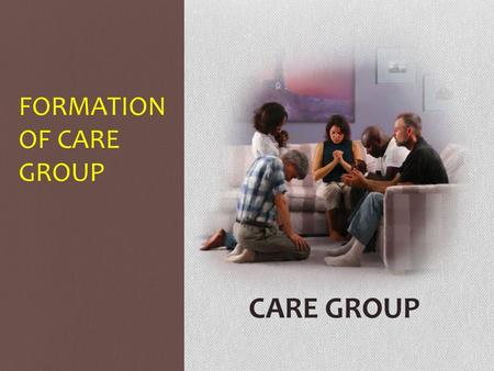 FORMATION OF CARE GROUP CARE GROUP. FORMATION OF CARE GROUP UNDERLYING BASIC PRESUPPOSITIONS: 1.The love of God exemplified at the cross (John 3:16) 2.The.