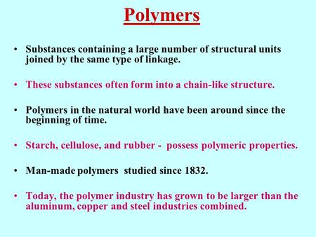 Polymers Substances containing a large number of structural units joined by the same type of linkage. These substances often form into a chain-like structure.