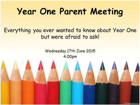Year One Parent Meeting Everything you ever wanted to know about Year One but were afraid to ask! Wednesday 17th June 2015 4.00pm.