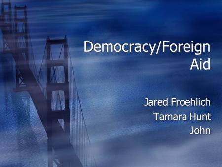 Democracy/Foreign Aid Jared Froehlich Tamara Hunt John Jared Froehlich Tamara Hunt John.