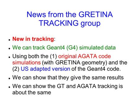 News from the GRETINA TRACKING group New in tracking: We can track Geant4 (G4) simulated data Using both the (1) original AGATA code simulations (with.