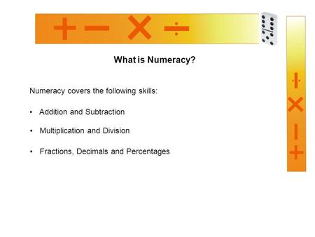 What is Numeracy? Numeracy covers the following skills: Addition and Subtraction Multiplication and Division Fractions, Decimals and Percentages.