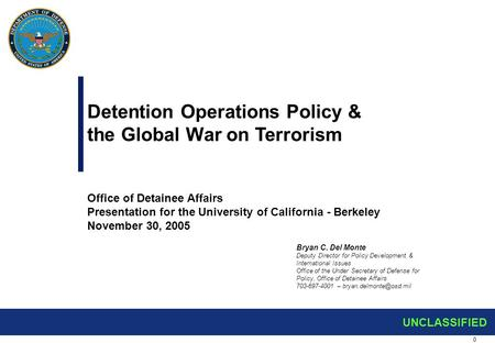 0 UNCLASSIFIED Detention Operations Policy & the Global War on <strong>Terrorism</strong> Office of Detainee Affairs Presentation for the University of California - Berkeley.