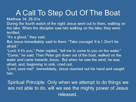 A Call To Step Out Of The Boat Matthew 14: 25-31a During the fourth watch of the night Jesus went out to them, walking on the lake. When the disciples.