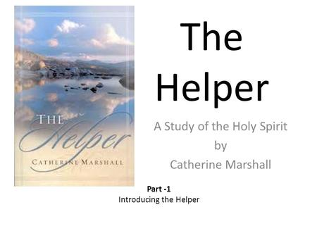 The Helper A Study of the Holy Spirit by Catherine Marshall Part -1 Introducing the Helper.
