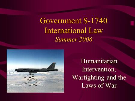 Government S-1740 International Law Summer 2006 Humanitarian Intervention, Warfighting and the Laws of War.