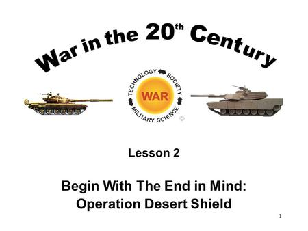 Lesson 2 Begin With The End in Mind: Operation Desert Shield 1.